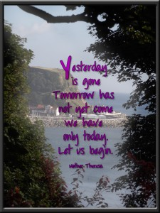 """Yesterday is gone...""    ~ Mother Teresa ~"